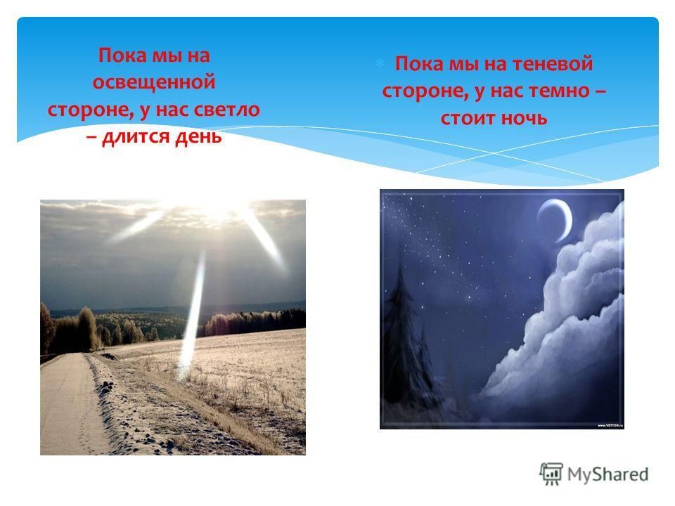 Пока мы на освещенной стороне, у нас светло – длится день Пока мы на теневой стороне, у нас темно – стоит ночь