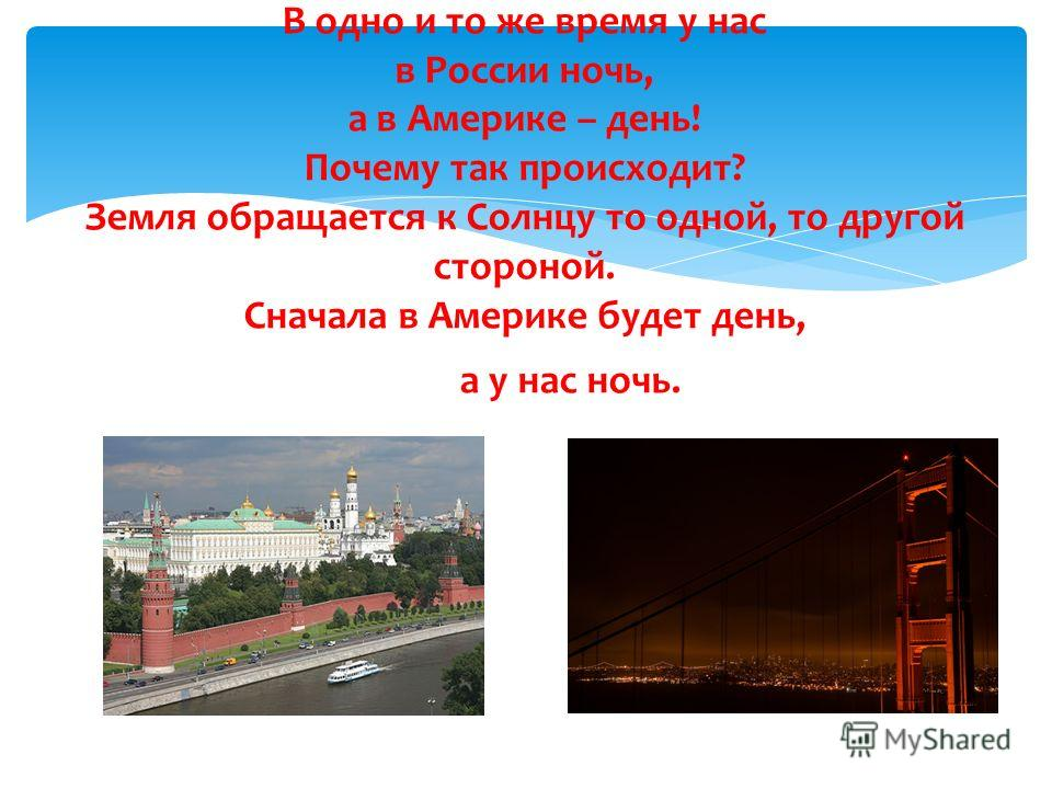 В одно и то же время у нас в России ночь, а в Америке – день! Почему так происходит? Земля обращается к Солнцу то одной, то другой стороной. Сначала в Америке будет день, а у нас ночь. Потом наоборот.)