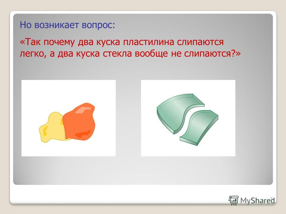 Но возникает вопрос: «Так почему два куска пластилина слипаются легко, а два куска стекла вообще не слипаются?» 8