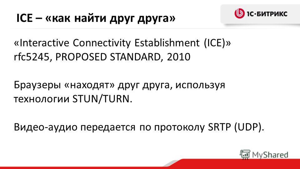 ICE – «как найти друг друга» «Interactive Connectivity Establishment (ICE)» rfc5245, PROPOSED STANDARD, 2010 Браузеры «находят» друг друга, используя технологии STUN/TURN. Видео-аудио передается по протоколу SRTP (UDP).