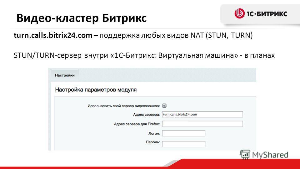 Видео-кластер Битрикс turn.calls.bitrix24.com – поддержка любых видов NAT (STUN, TURN) STUN/TURN-сервер внутри «1С-Битрикс: Виртуальная машина» - в планах