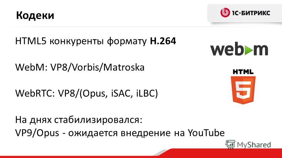Кодеки HTML5 конкуренты формату H.264 WebM: VP8/Vorbis/Matroska WebRTC: VP8/(Opus, iSAC, iLBC) На днях стабилизировался: VP9/Opus - ожидается внедрение на YouTube