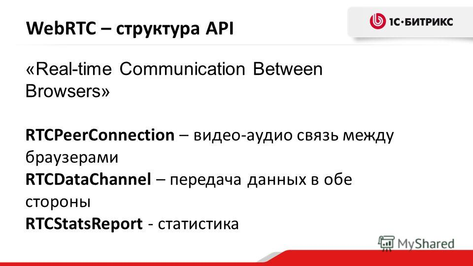 WebRTC – структура API «Real-time Communication Between Browsers» RTCPeerConnection – видео-аудио связь между браузерами RTCDataChannel – передача данных в обе стороны RTCStatsReport - статистика