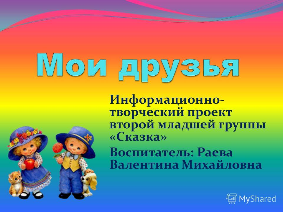 Информационно- творческий проект второй младшей группы «Сказка» Воспитатель: Раева Валентина Михайловна