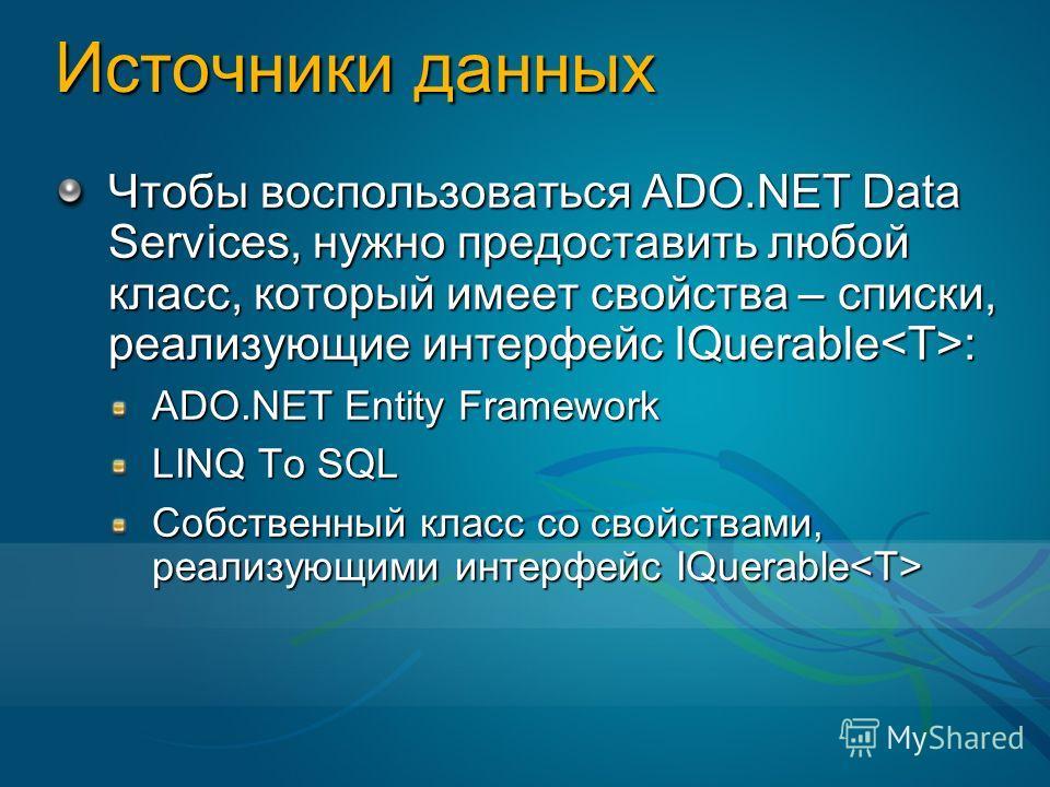 Источники данных Чтобы воспользоваться ADO.NET Data Services, нужно предоставить любой класс, который имеет свойства – списки, реализующие интерфейс IQuerable : ADO.NET Entity Framework LINQ To SQL Собственный класс со свойствами, реализующими интерф