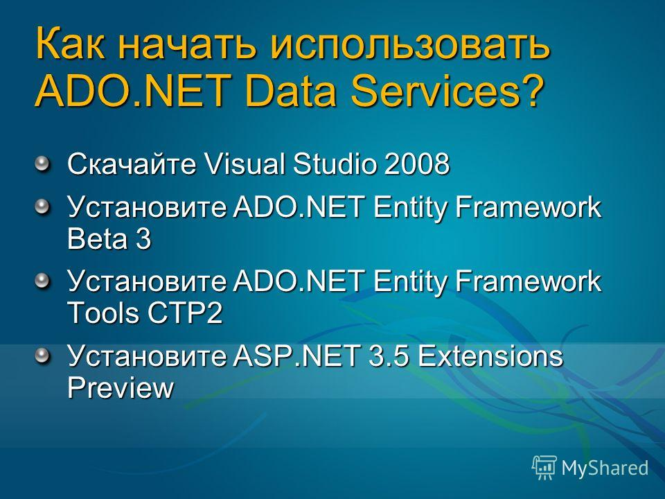 Как начать использовать ADO.NET Data Services? Скачайте Visual Studio 2008 Установите ADO.NET Entity Framework Beta 3 Установите ADO.NET Entity Framework Tools CTP2 Установите ASP.NET 3.5 Extensions Preview