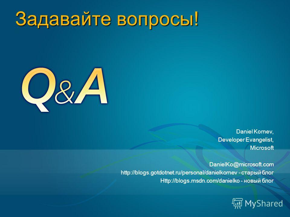 Задавайте вопросы! Daniel Kornev, Developer Evangelist, Microsoft DanielKo@microsoft.com http://blogs.gotdotnet.ru/personal/danielkornev - старый блог Http://blogs.msdn.com/danielko - новый блог