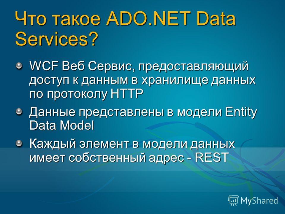 Что такое ADO.NET Data Services? WCF Веб Сервис, предоставляющий доступ к данным в хранилище данных по протоколу HTTP Данные представлены в модели Entity Data Model Каждый элемент в модели данных имеет собственный адрес - REST