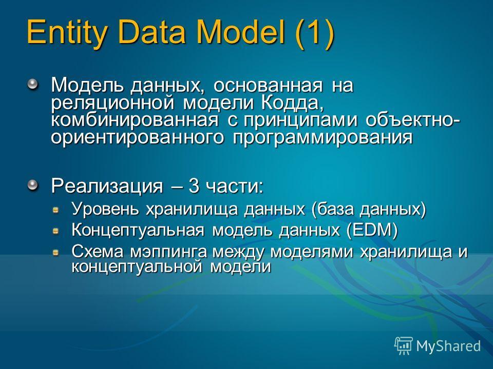 Entity Data Model (1) Модель данных, основанная на реляционной модели Кодда, комбинированная с принципами объектно- ориентированного программирования Реализация – 3 части: Уровень хранилища данных (база данных) Концептуальная модель данных (EDM) Схем