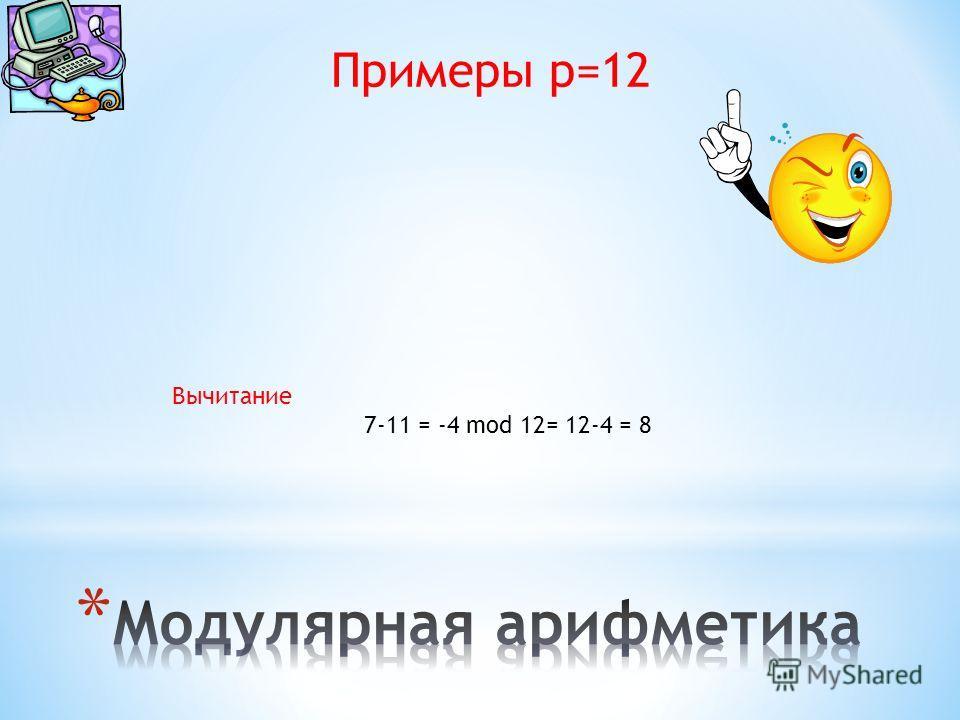 Примеры p=12 Вычитание 7-11 = -4 mod 12= 12-4 = 8