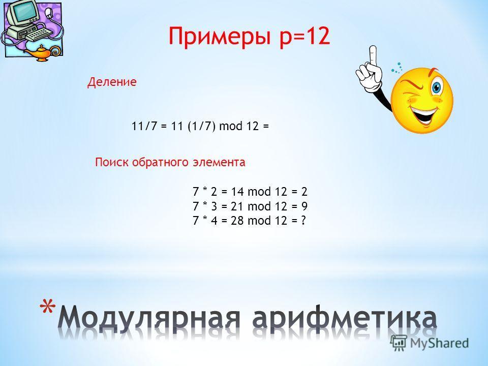 Примеры p=12 Деление 11/7 = 11 (1/7) mod 12 = Поиск обратного элемента 7 * 2 = 14 mod 12 = 2 7 * 3 = 21 mod 12 = 9 7 * 4 = 28 mod 12 = ?