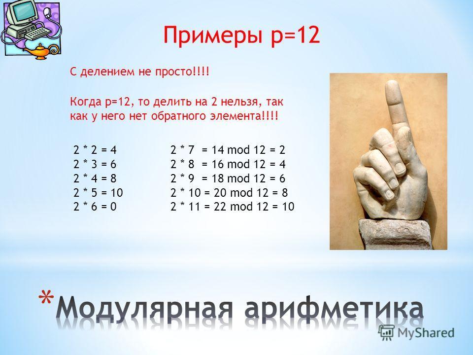 Примеры p=12 С делением не просто!!!! Когда p=12, то делить на 2 нельзя, так как у него нет обратного элемента!!!! 2 * 2 = 4 2 * 3 = 6 2 * 4 = 8 2 * 5 = 10 2 * 6 = 0 2 * 7 = 14 mod 12 = 2 2 * 8 = 16 mod 12 = 4 2 * 9 = 18 mod 12 = 6 2 * 10 = 20 mod 12