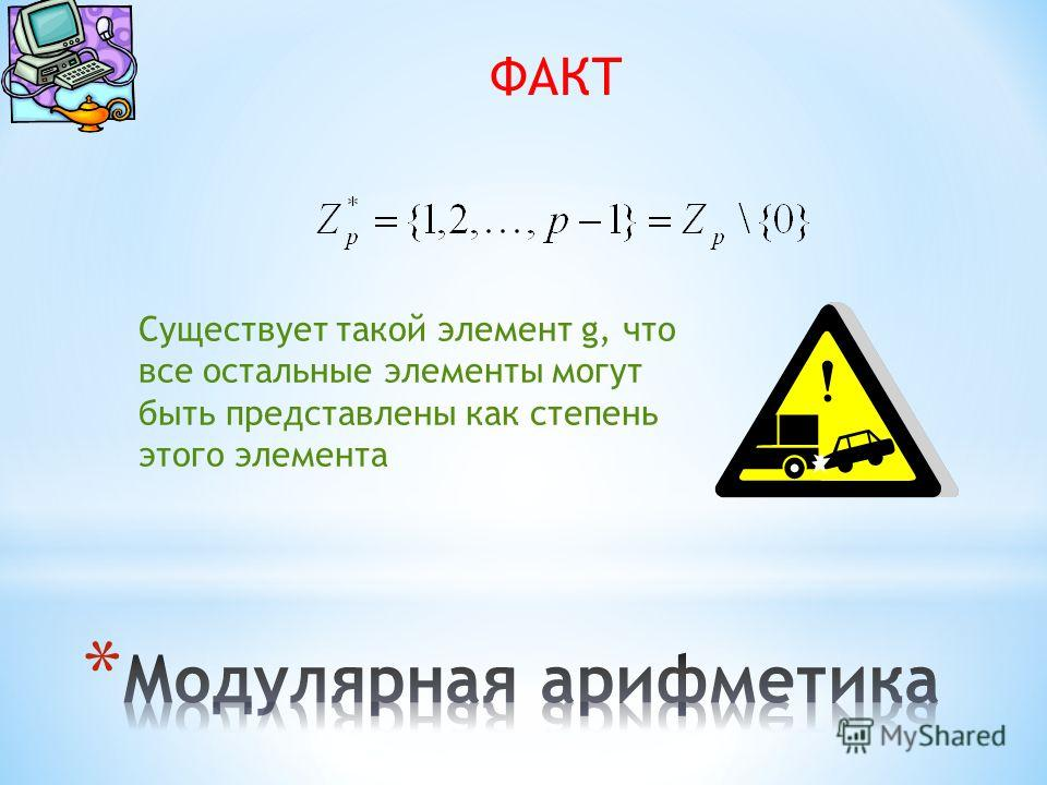 ФАКТ Существует такой элемент g, что все остальные элементы могут быть представлены как степень этого элемента