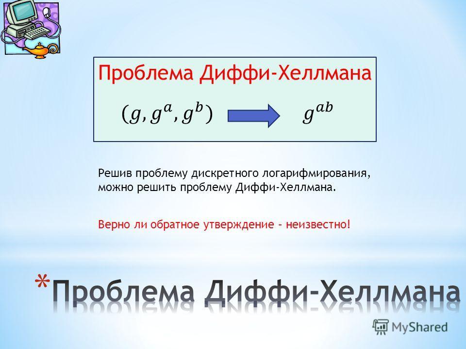 Проблема Диффи-Хеллмана Решив проблему дискретного логарифмирования, можно решить проблему Диффи-Хеллмана. Верно ли обратное утверждение – неизвестно!