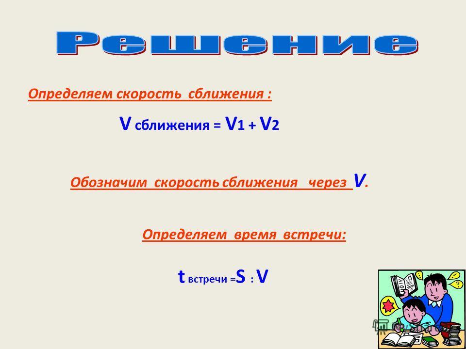 Определяем скорость сближения : Обозначим скорость сближения через V. Определяем время встречи: V сближения = V 1 + V 2 t встречи = S : V
