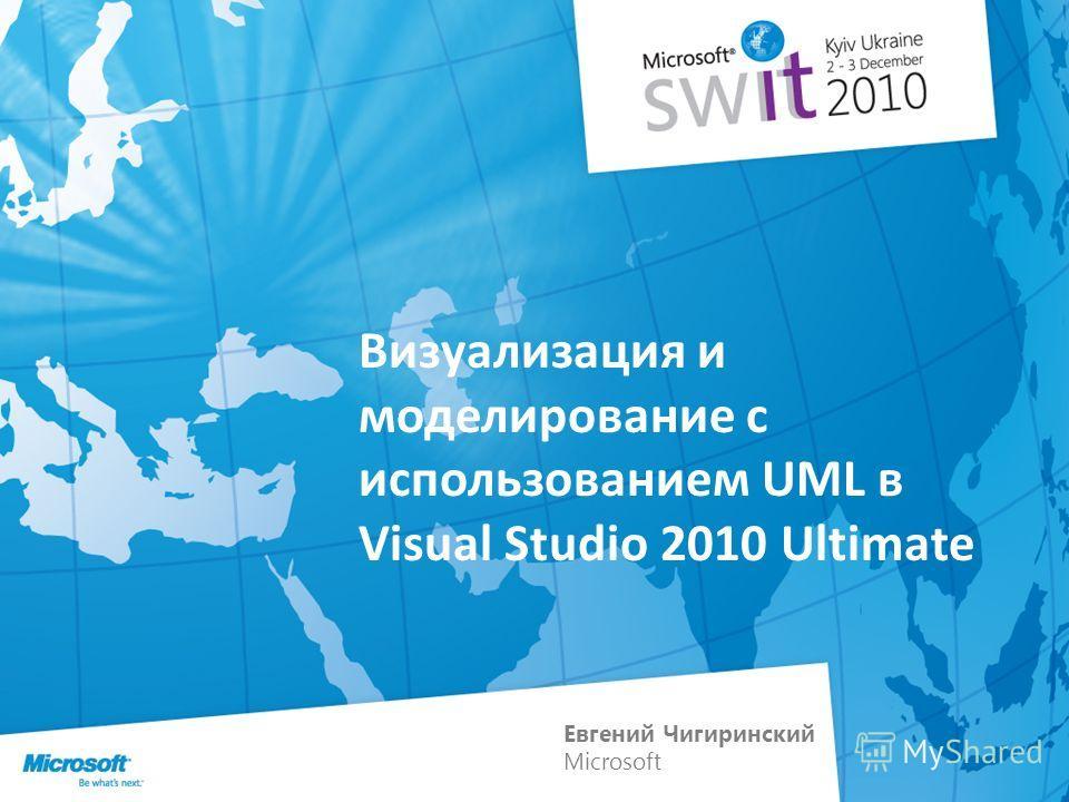 Визуализация и моделирование с использованием UML в Visual Studio 2010 Ultimate Евгений Чигиринский Microsoft