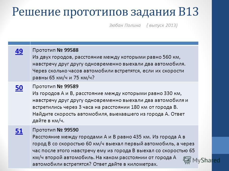 Решение прототипов задания В13 Зюбан Полина ( выпуск 2013) 49 Прототип 99588 Из двух городов, расстояние между которыми равно 560 км, навстречу друг другу одновременно выехали два автомобиля. Через сколько часов автомобили встретятся, если их скорост