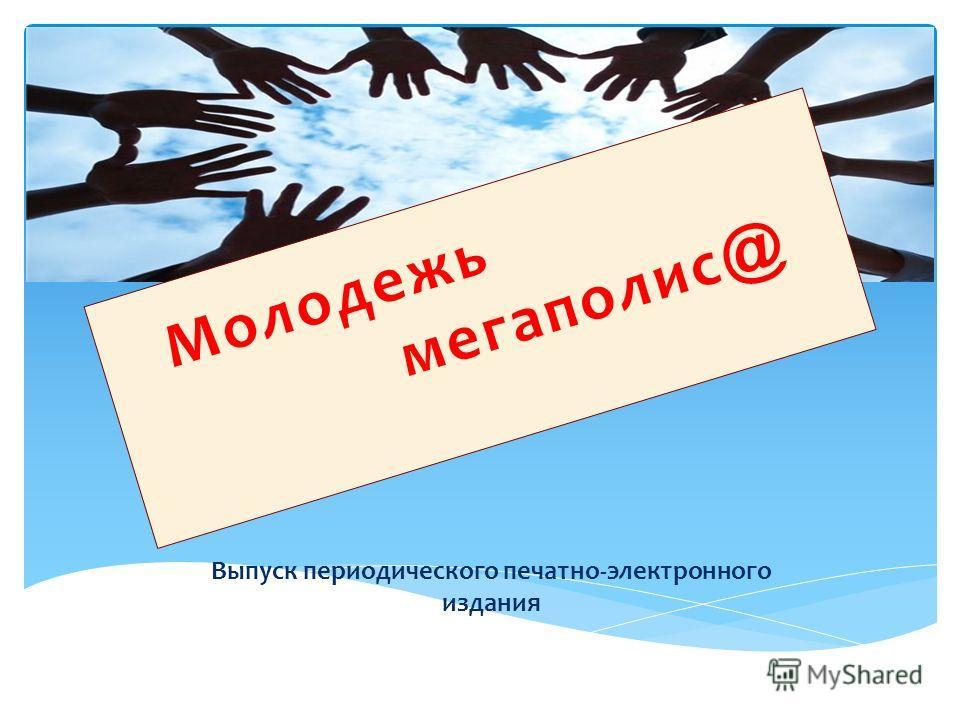 Выпуск периодического печатно-электронного издания Молодежь мегаполис @