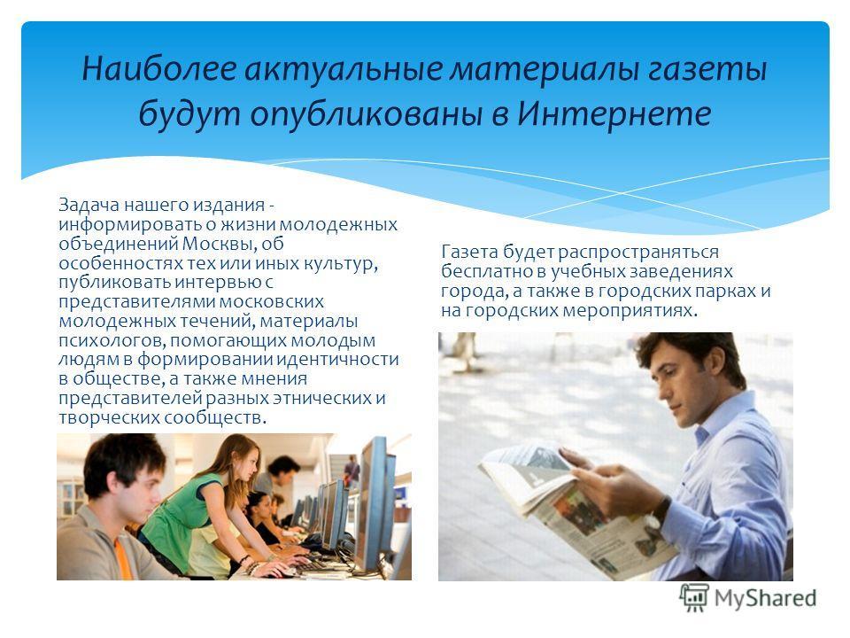 Наиболее актуальные материалы газеты будут опубликованы в Интернете Задача нашего издания - информировать о жизни молодежных объединений Москвы, об особенностях тех или иных культур, публиковать интервью с представителями московских молодежных течени