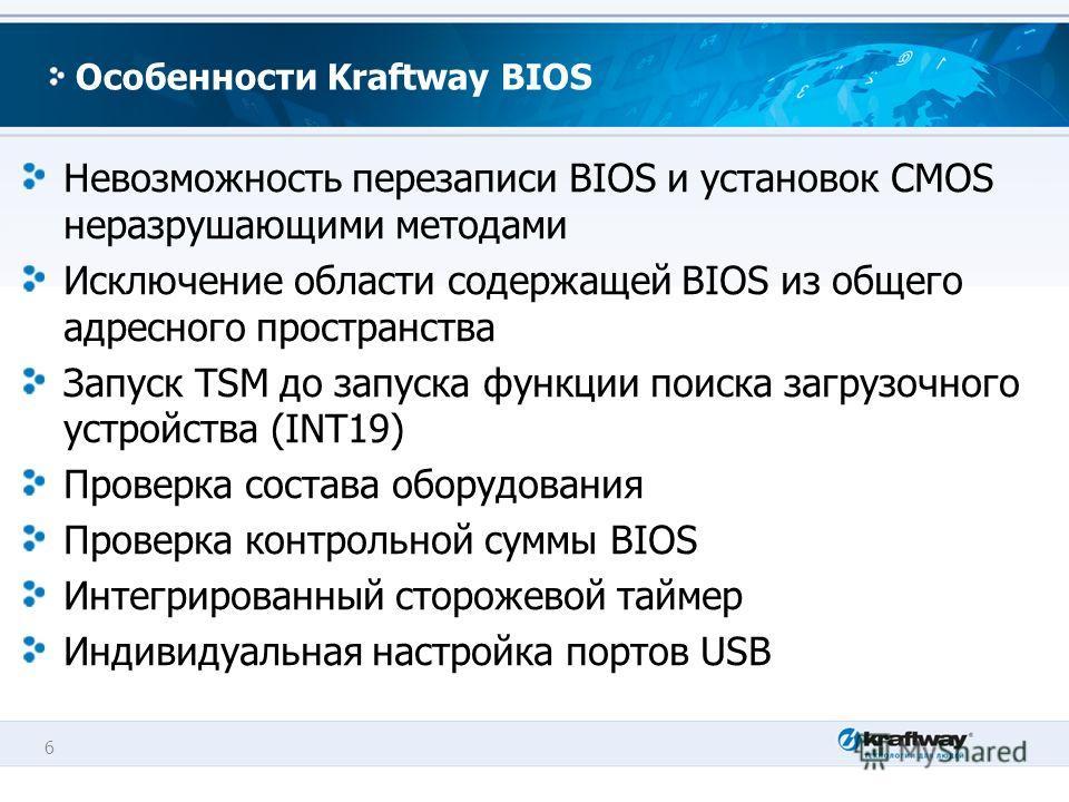 6 Особенности Kraftway BIOS Невозможность перезаписи BIOS и установок CMOS неразрушающими методами Исключение области содержащей BIOS из общего адресного пространства Запуск TSM до запуска функции поиска загрузочного устройства (INT19) Проверка соста