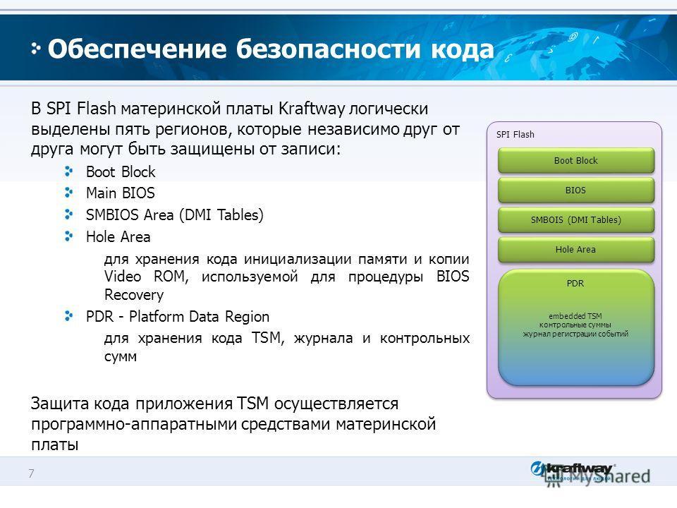 7 Обеспечение безопасности кода В SPI Flash материнской платы Kraftway логически выделены пять регионов, которые независимо друг от друга могут быть защищены от записи: Boot Block Main BIOS SMBIOS Area (DMI Tables) Hole Area для хранения кода инициал