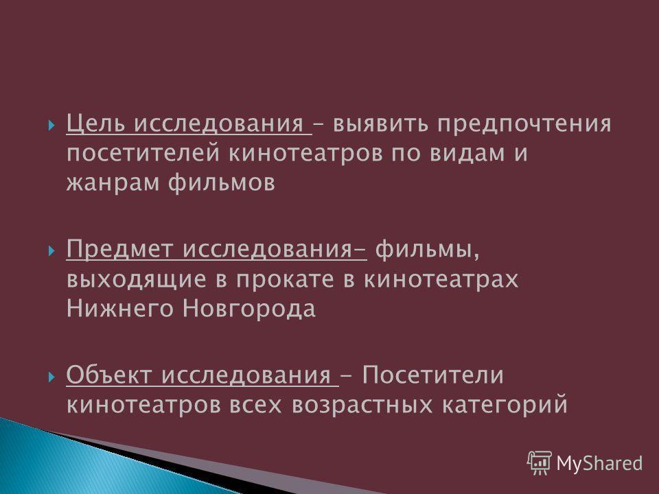 Цель исследования – выявить предпочтения посетителей кинотеатров по видам и жанрам фильмов Предмет исследования- фильмы, выходящие в прокате в кинотеатрах Нижнего Новгорода Объект исследования - Посетители кинотеатров всех возрастных категорий