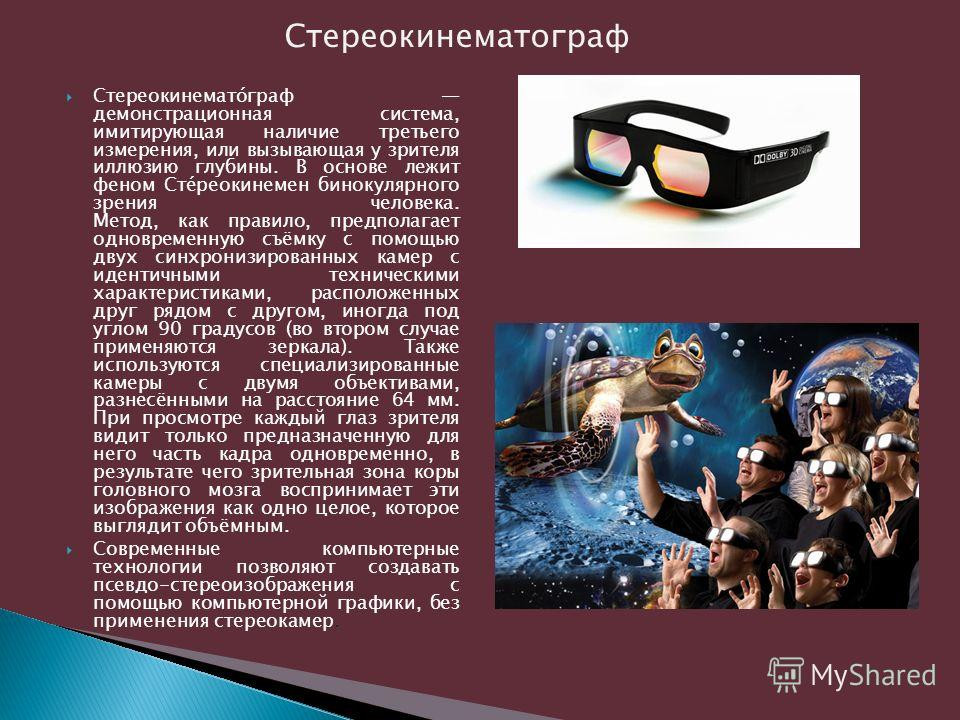 Стереокинемато́граф демонстрационная система, имитирующая наличие третьего измерения, или вызывающая у зрителя иллюзию глубины. В основе лежит феном Сте́реокинемен бинокулярного зрения человека. Метод, как правило, предполагает одновременную съёмку с