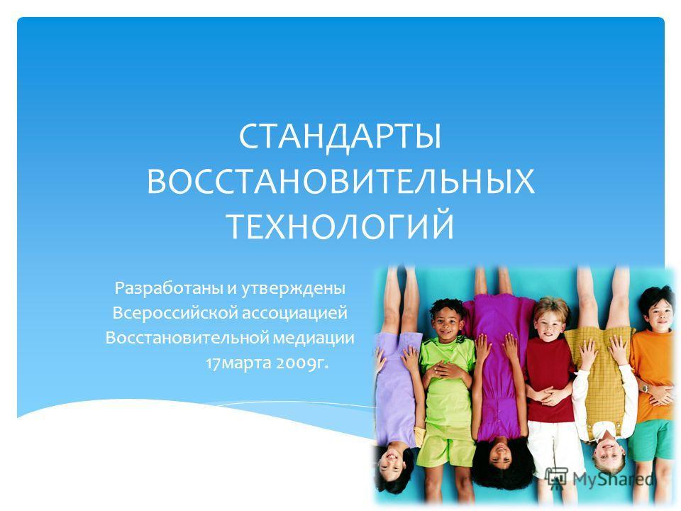 СТАНДАРТЫ ВОССТАНОВИТЕЛЬНЫХ ТЕХНОЛОГИЙ Разработаны и утверждены Всероссийской ассоциацией Восстановительной медиации 17марта 2009г.