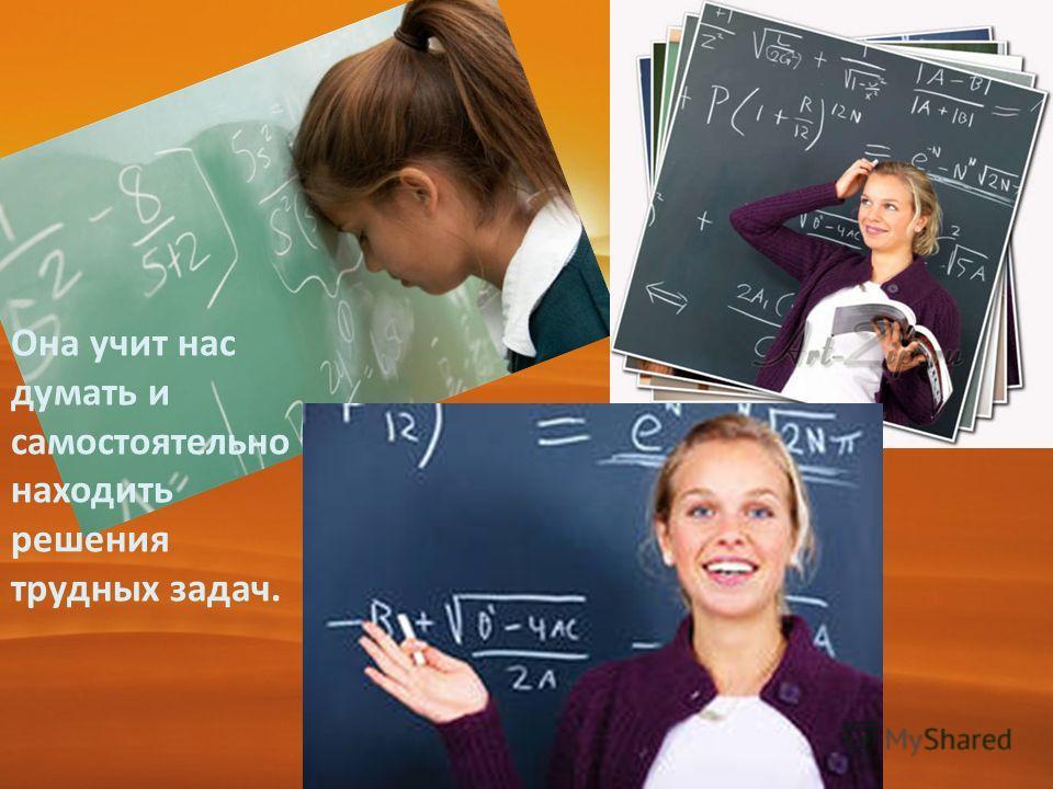Она учит нас думать и самостоятельно находить решения трудных задач.