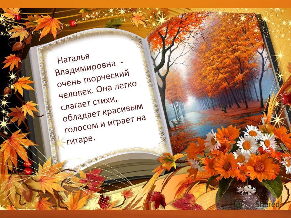 Наталья Владимировна - очень творческий человек. Она легко слагает стихи, обладает красивым голосом и играет на гитаре.
