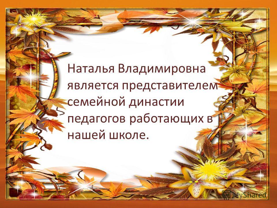 Наталья Владимировна является представителем семейной династии педагогов работающих в нашей школе.