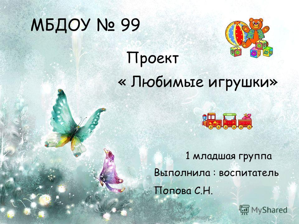 Проект « Любимые игрушки» 1 младшая группа Выполнила : воспитатель Попова С.Н. МБДОУ 99