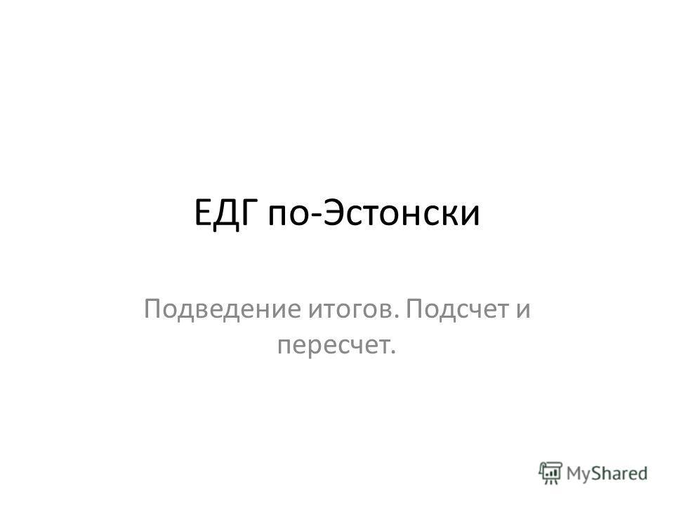 ЕДГ по-Эстонски Подведение итогов. Подсчет и пересчет.