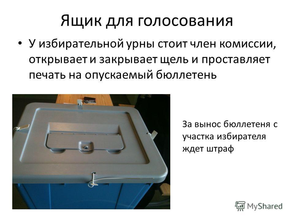 Ящик для голосования У избирательной урны стоит член комиссии, открывает и закрывает щель и проставляет печать на опускаемый бюллетень За вынос бюллетеня с участка избирателя ждет штраф
