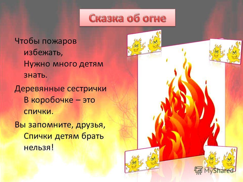 Чтобы пожаров избежать, Нужно много детям знать. Деревянные сестрички В коробочке – это спички. Вы запомните, друзья, Спички детям брать нельзя!