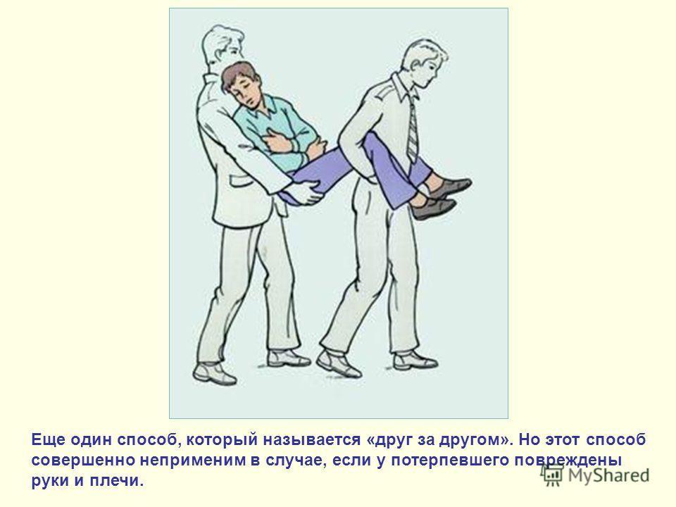 Еще один способ, который называется «друг за другом». Но этот способ совершенно неприменим в случае, если у потерпевшего повреждены руки и плечи.