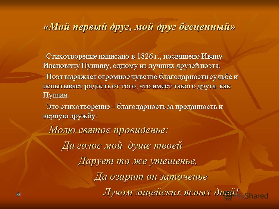 «Мой первый друг, мой друг бесценный» Стихотворение написано в 1826 г., посвящено Ивану Ивановичу Пущину, одному из лучших друзей поэта. Стихотворение написано в 1826 г., посвящено Ивану Ивановичу Пущину, одному из лучших друзей поэта. Поэт выражает