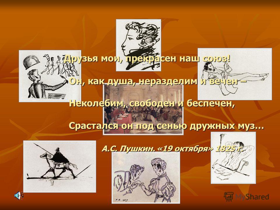Друзья мои, прекрасен наш союз! Он, как душа, неразделим и вечен – Неколебим, свободен и беспечен, Срастался он под сенью дружных муз… А.С. Пушкин. «19 октября» 1825 г. Друзья мои, прекрасен наш союз! Он, как душа, неразделим и вечен – Неколебим, сво