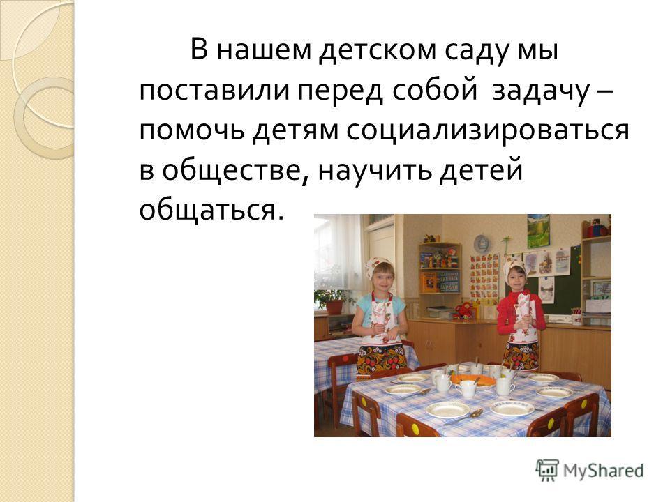 В нашем детском саду мы поставили перед собой задачу – помочь детям социализироваться в обществе, научить детей общаться.