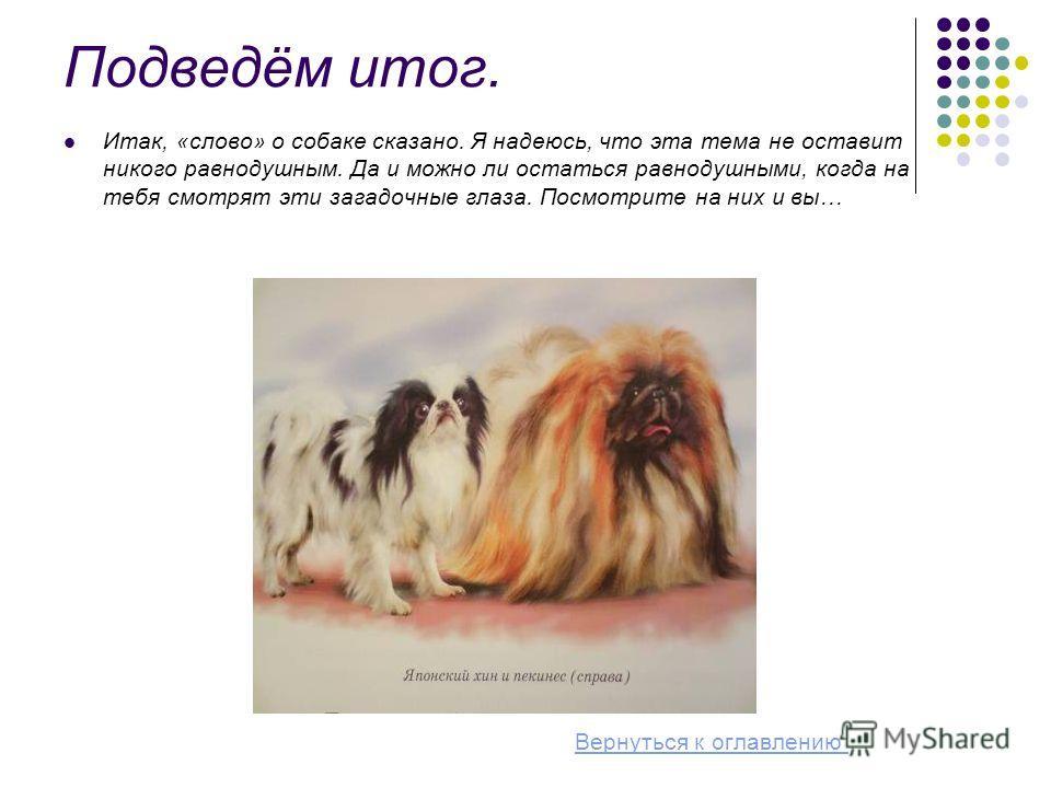 Подведём итог. Итак, «слово» о собаке сказано. Я надеюсь, что эта тема не оставит никого равнодушным. Да и можно ли остаться равнодушными, когда на тебя смотрят эти загадочные глаза. Посмотрите на них и вы… Вернуться к оглавлению