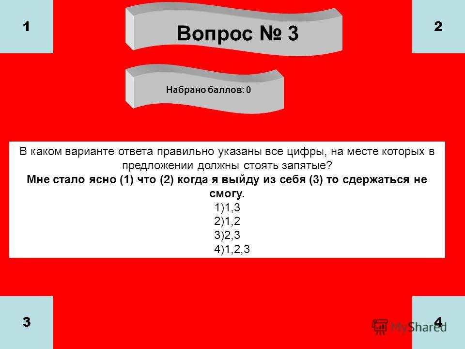 Вопрос 3 Набрано баллов: 0 1 34 2 В каком варианте ответа правильно указаны все цифры, на месте которых в предложении должны стоять запятые? Мне стало ясно (1) что (2) когда я выйду из себя (3) то сдержаться не смогу. 1)1,3 2)1,2 3)2,3 4)1,2,3