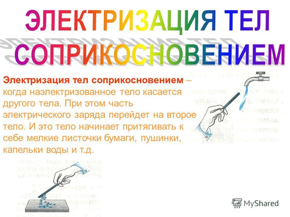 Электризация тел соприкосновением – когда наэлектризованное тело касается другого тела. При этом часть электрического заряда перейдет на второе тело. И это тело начинает притягивать к себе мелкие листочки бумаги, пушинки, капельки воды и т.д.