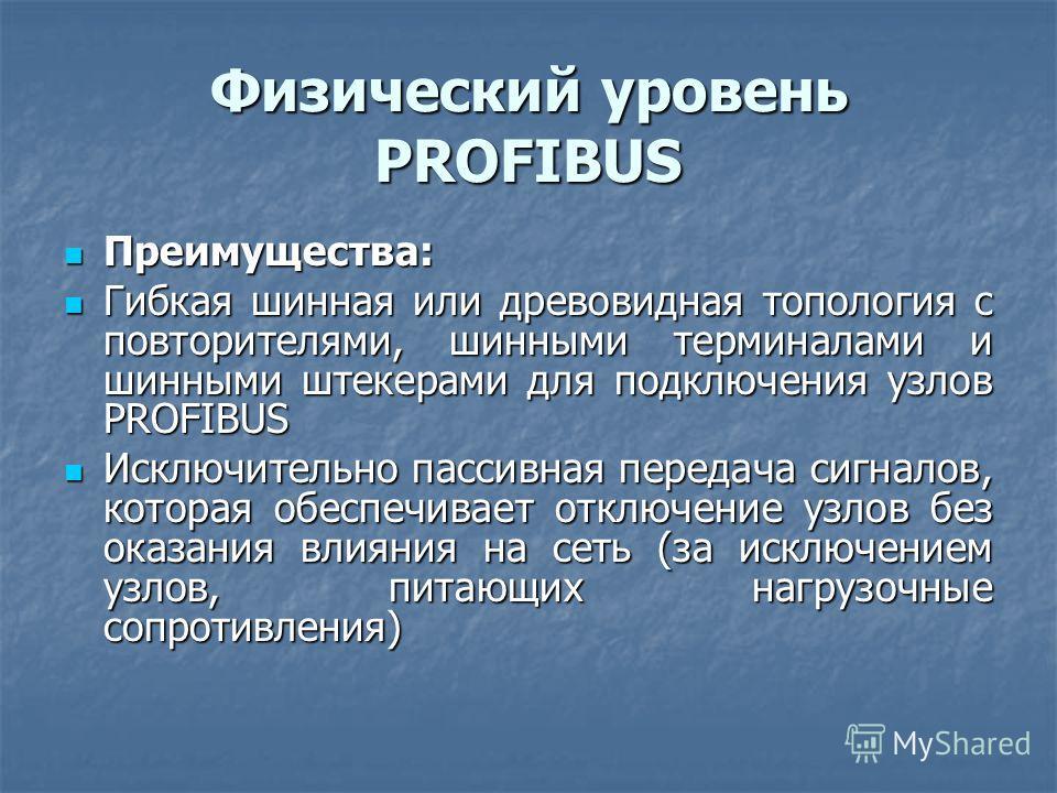 Физический уровень PROFIBUS Преимущества: Преимущества: Гибкая шинная или древовидная топология с повторителями, шинными терминалами и шинными штекерами для подключения узлов PROFIBUS Гибкая шинная или древовидная топология с повторителями, шинными т