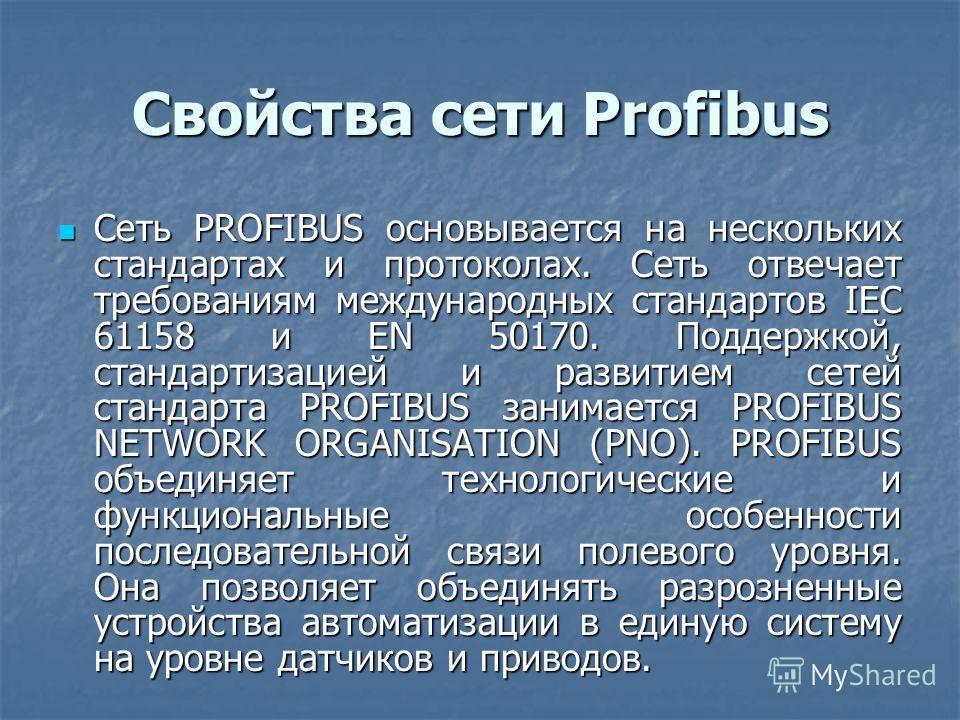 Свойства сети Profibus Сеть PROFIBUS основывается на нескольких стандартах и протоколах. Сеть отвечает требованиям международных стандартов IEC 61158 и EN 50170. Поддержкой, стандартизацией и развитием сетей стандарта PROFIBUS занимается PROFIBUS NET
