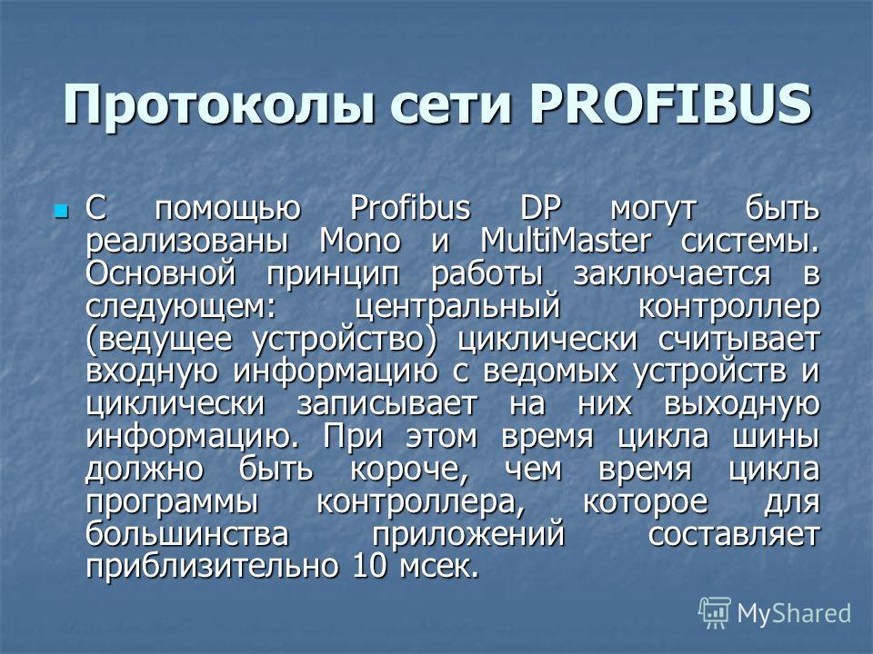 Протоколы сети PROFIBUS С помощью Profibus DP могут быть реализованы Mono и MultiMaster системы. Основной принцип работы заключается в следующем: центральный контроллер (ведущее устройство) циклически считывает входную информацию с ведомых устройств