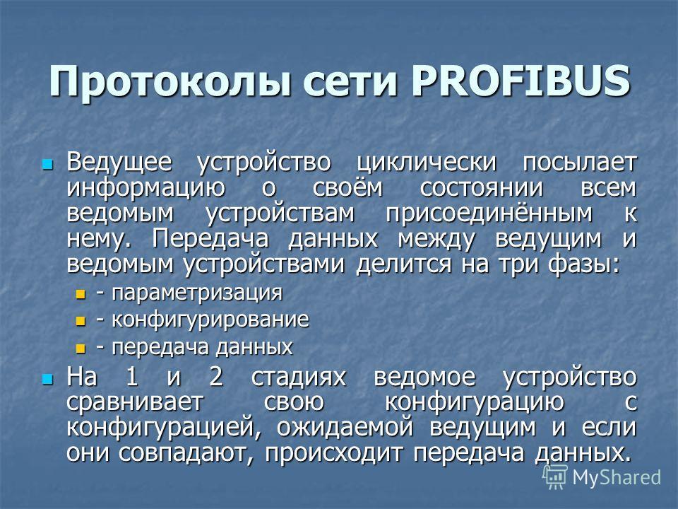 Протоколы сети PROFIBUS Ведущее устройство циклически посылает информацию о своём состоянии всем ведомым устройствам присоединённым к нему. Передача данных между ведущим и ведомым устройствами делится на три фазы: Ведущее устройство циклически посыла