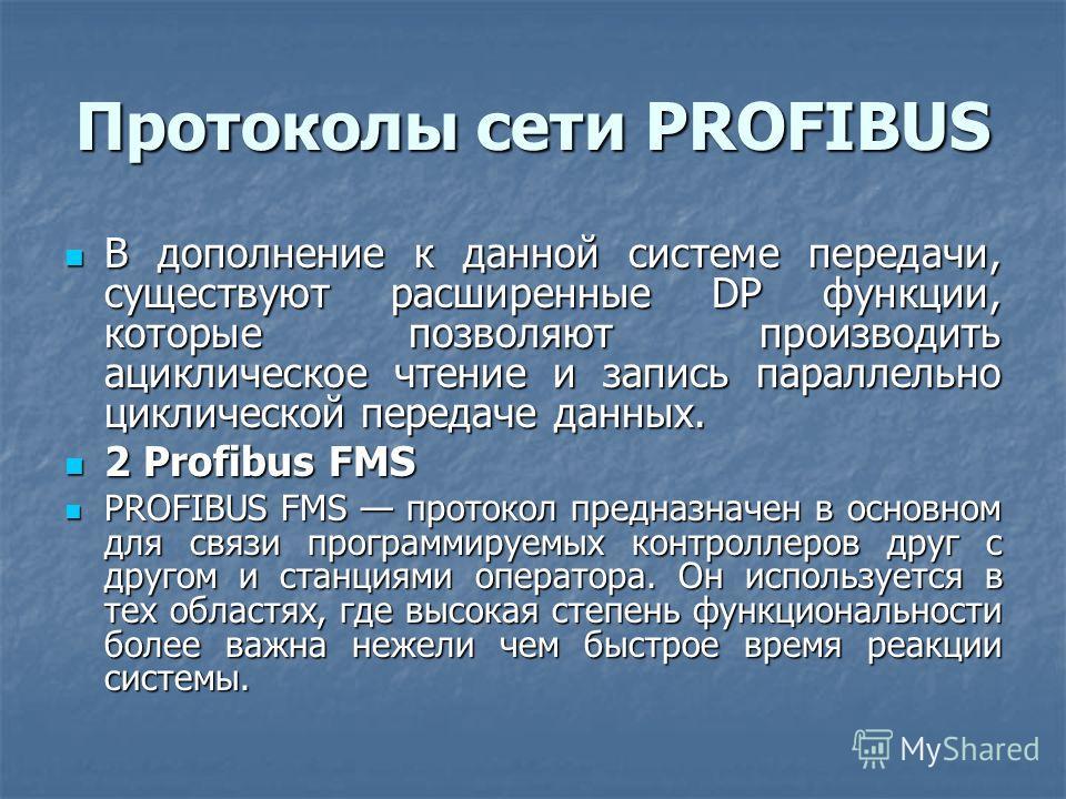 Протоколы сети PROFIBUS В дополнение к данной системе передачи, существуют расширенные DP функции, которые позволяют производить ациклическое чтение и запись параллельно циклической передаче данных. В дополнение к данной системе передачи, существуют