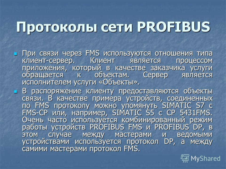 Протоколы сети PROFIBUS При связи через FMS используются отношения типа клиент-сервер. Клиент является процессом приложения, который в качестве заказчика услуги обращается к объектам. Сервер является исполнителем услуги «Объекты». При связи через FMS