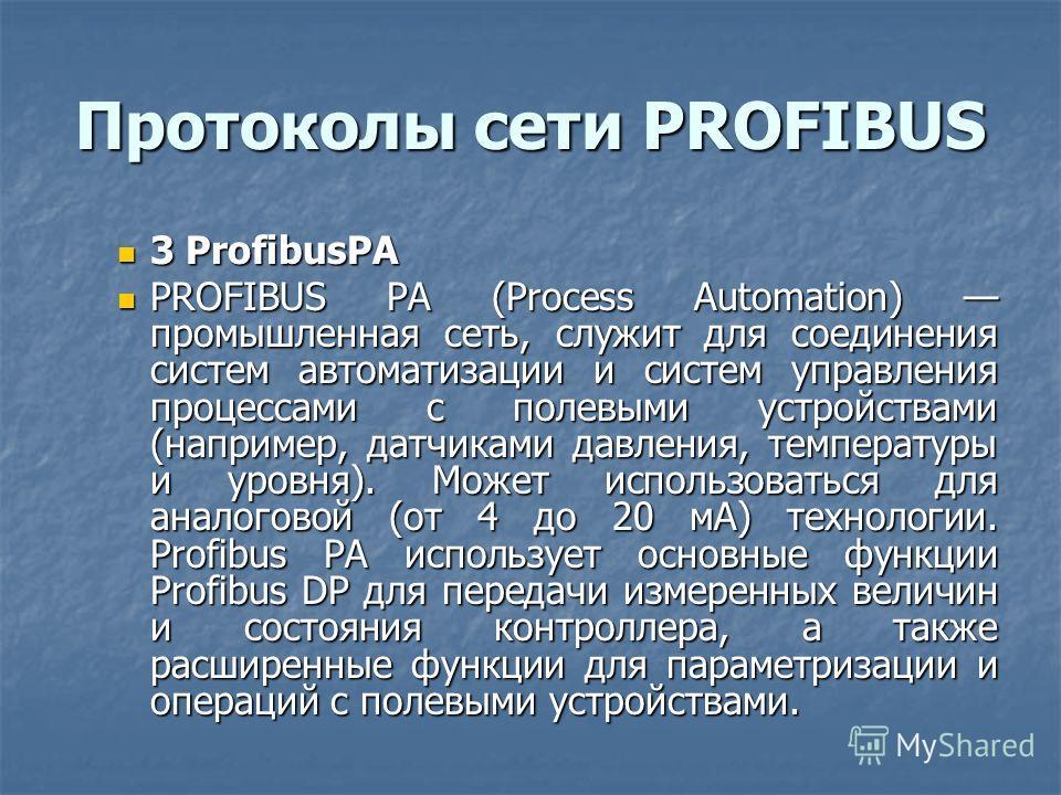 Протоколы сети PROFIBUS 3 ProfibusPA 3 ProfibusPA PROFIBUS PA (Process Automation) промышленная сеть, служит для соединения систем автоматизации и систем управления процессами с полевыми устройствами (например, датчиками давления, температуры и уровн