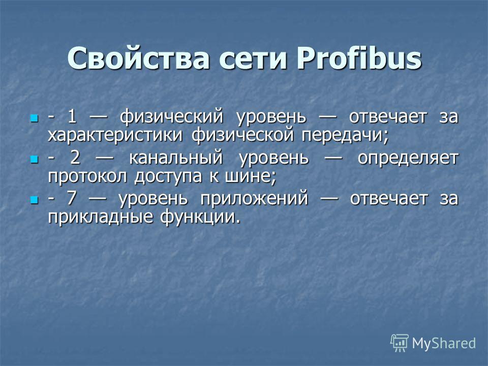 Свойства сети Profibus - 1 физический уровень отвечает за характеристики физической передачи; - 1 физический уровень отвечает за характеристики физической передачи; - 2 канальный уровень определяет протокол доступа к шине; - 2 канальный уровень опред